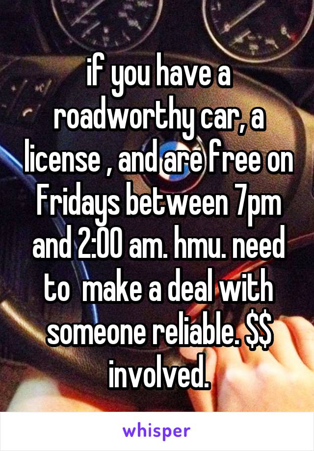 if you have a roadworthy car, a license , and are free on Fridays between 7pm and 2:00 am. hmu. need to  make a deal with someone reliable. $$ involved.