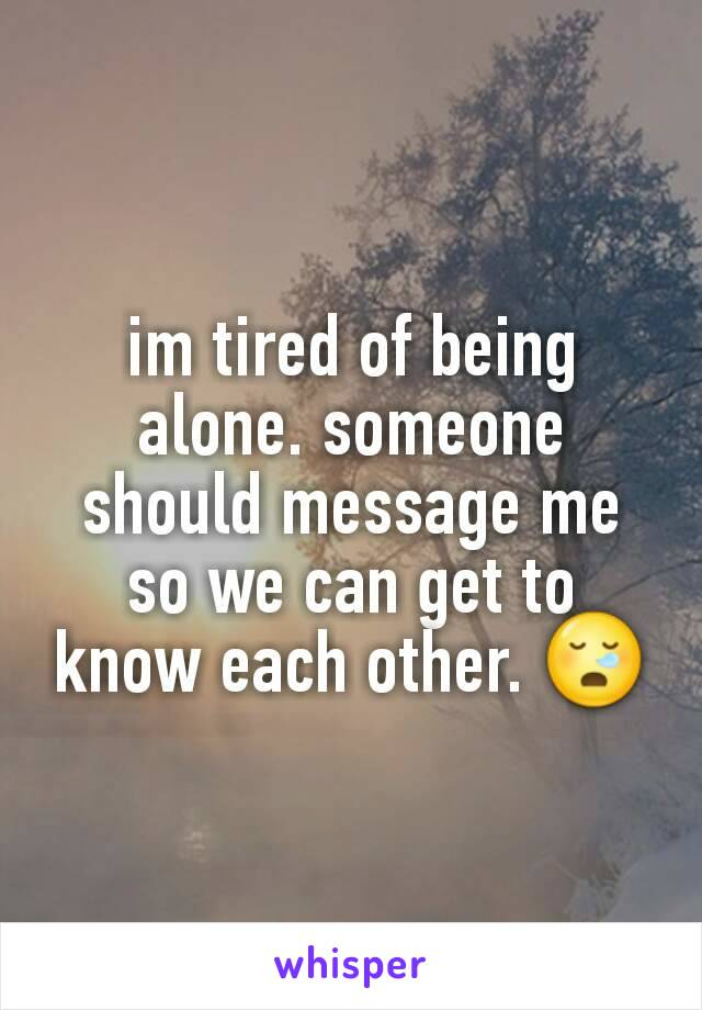 im tired of being alone. someone should message me so we can get to know each other. 😪