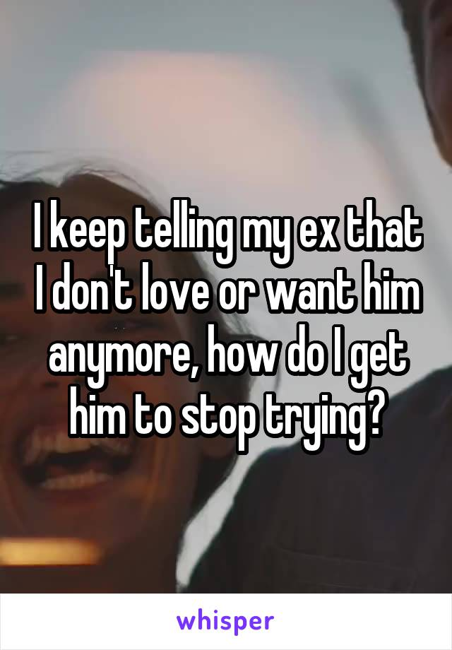 I keep telling my ex that I don't love or want him anymore, how do I get him to stop trying?