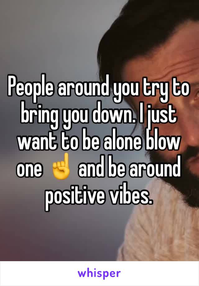 People around you try to bring you down. I just want to be alone blow one ☝️ and be around positive vibes.