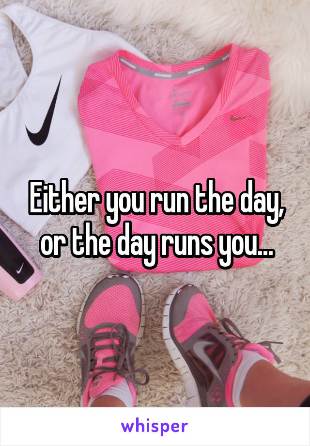 Either you run the day, or the day runs you...