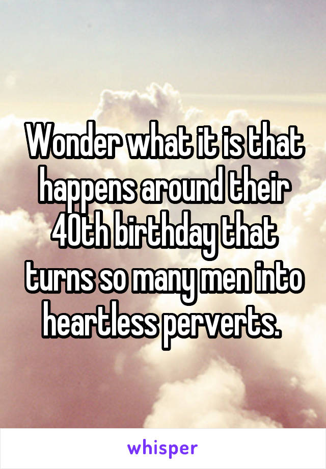 Wonder what it is that happens around their 40th birthday that turns so many men into heartless perverts.