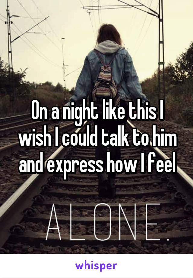 On a night like this I wish I could talk to him and express how I feel