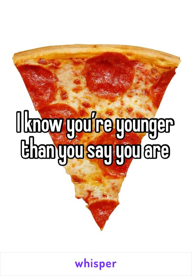 I know you're younger than you say you are