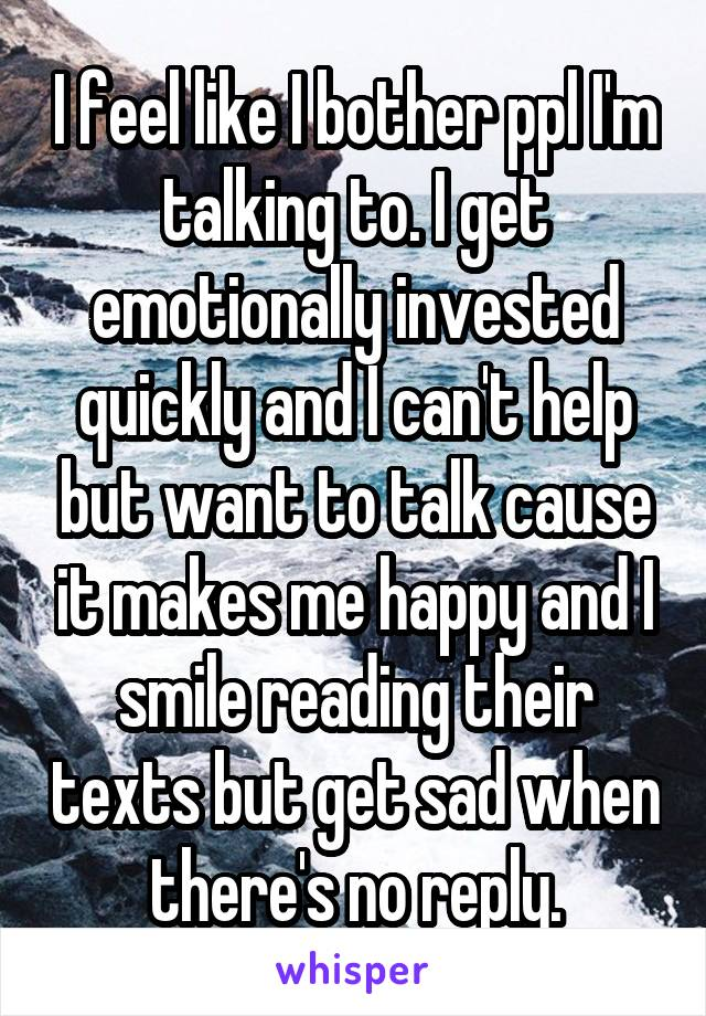 I feel like I bother ppl I'm talking to. I get emotionally invested quickly and I can't help but want to talk cause it makes me happy and I smile reading their texts but get sad when there's no reply.
