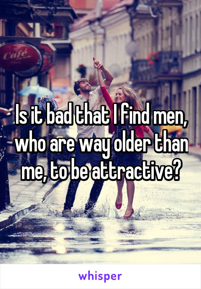 Is it bad that I find men, who are way older than me, to be attractive?