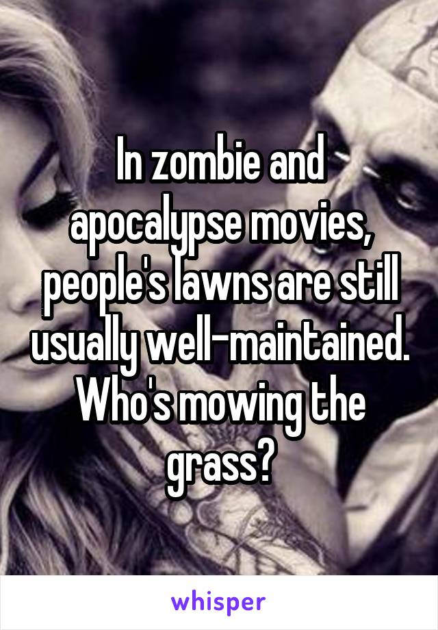 In zombie and apocalypse movies, people's lawns are still usually well-maintained. Who's mowing the grass?