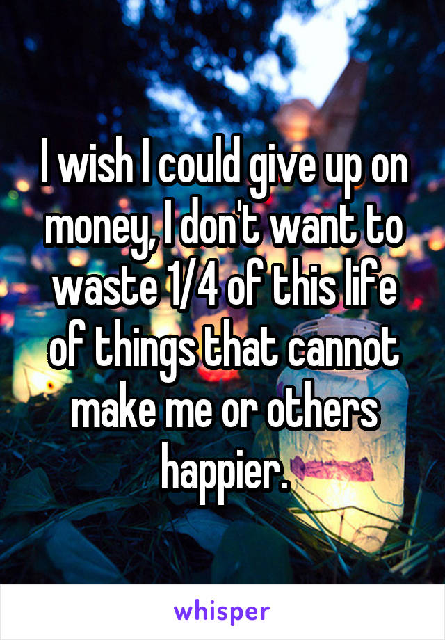 I wish I could give up on money, I don't want to waste 1/4 of this life of things that cannot make me or others happier.