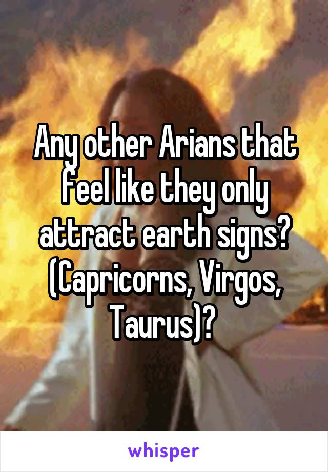 Any other Arians that feel like they only attract earth signs? (Capricorns, Virgos, Taurus)?