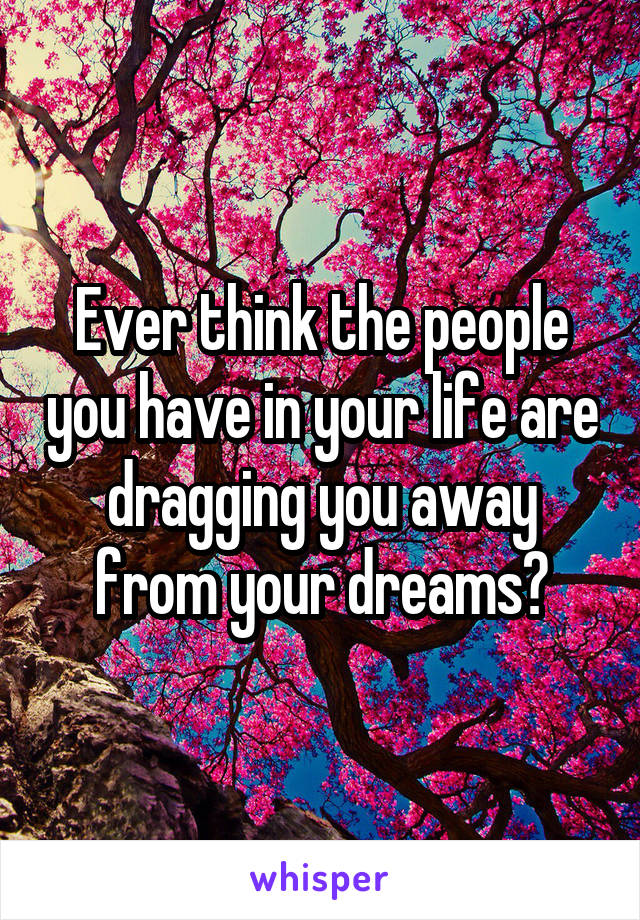 Ever think the people you have in your life are dragging you away from your dreams?