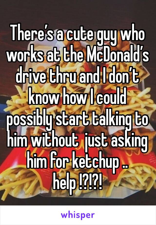 There's a cute guy who works at the McDonald's  drive thru and I don't know how I could possibly start talking to him without  just asking him for ketchup .. help !?!?!