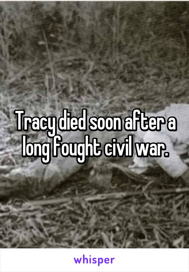 Tracy died soon after a long fought civil war.