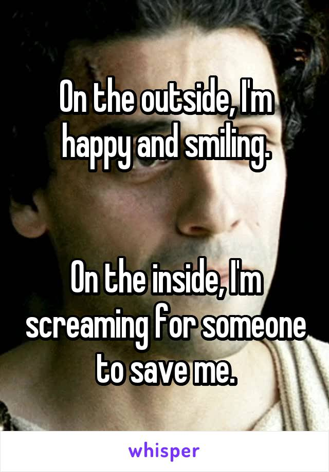 On the outside, I'm happy and smiling.   On the inside, I'm screaming for someone to save me.