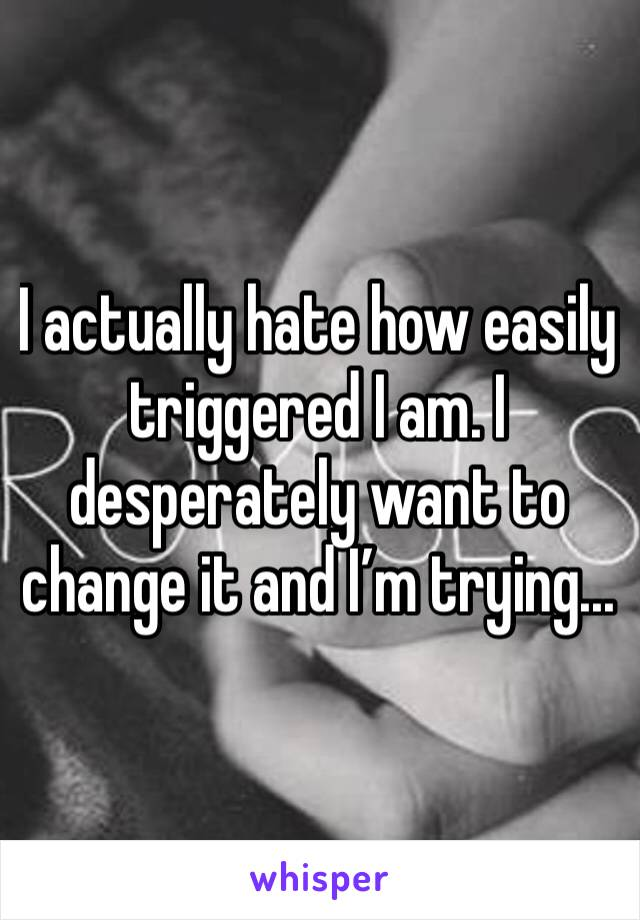 I actually hate how easily triggered I am. I desperately want to change it and I'm trying...