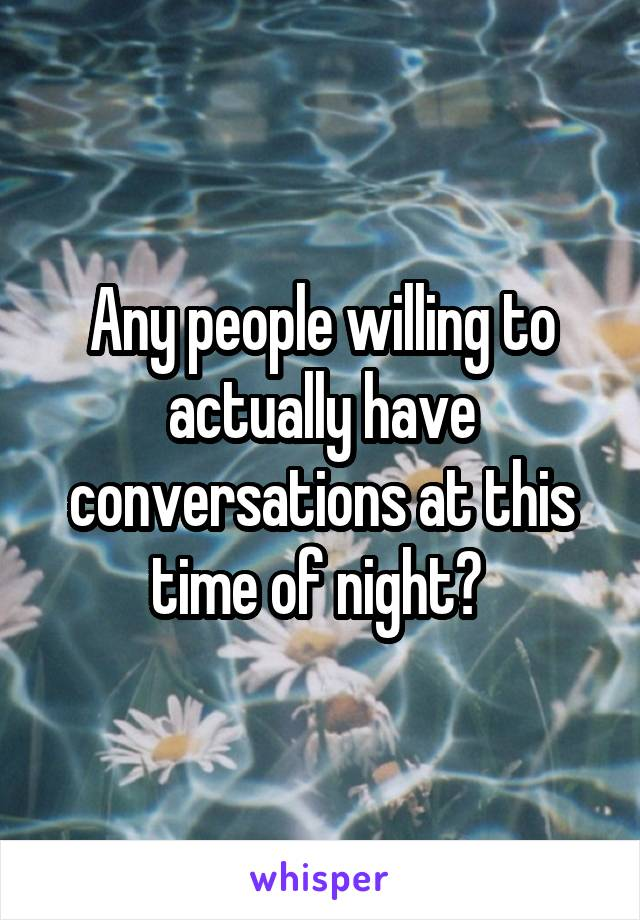 Any people willing to actually have conversations at this time of night?