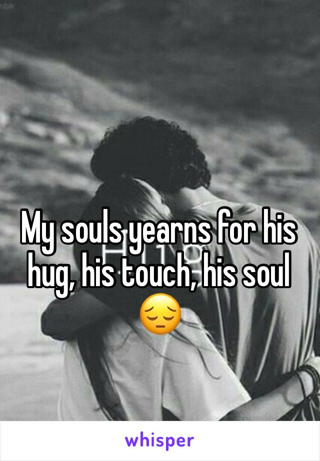 My souls yearns for his hug, his touch, his soul 😔