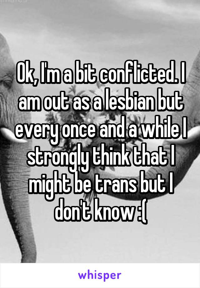 Ok, I'm a bit conflicted. I am out as a lesbian but every once and a while I strongly think that I might be trans but I don't know :(