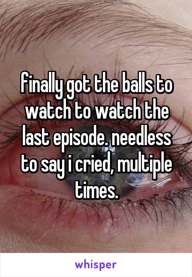 finally got the balls to watch to watch the last episode. needless to say i cried, multiple times.