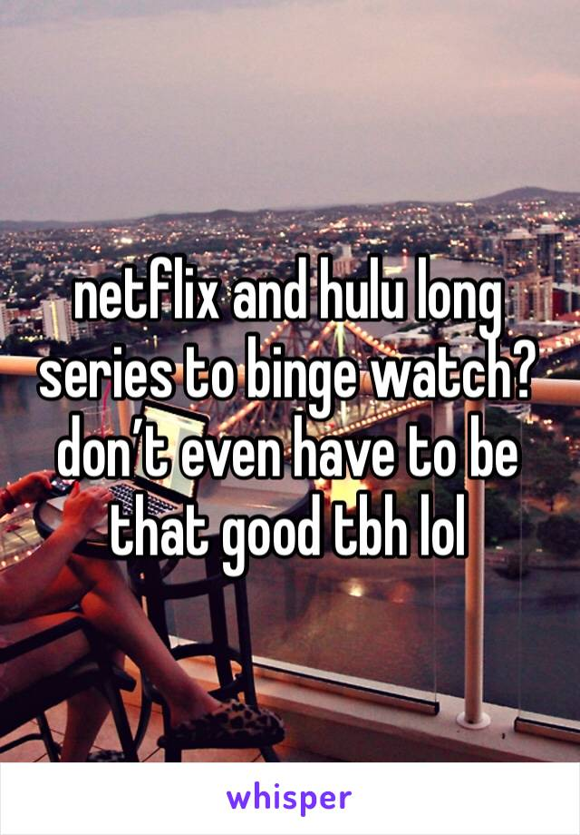netflix and hulu long series to binge watch? don't even have to be that good tbh lol