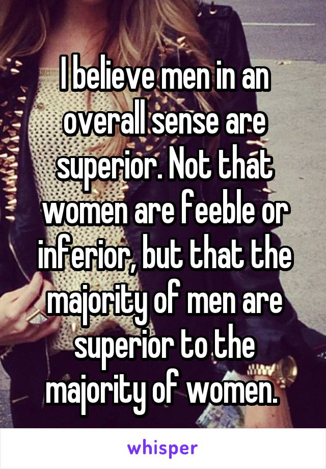 I believe men in an overall sense are superior. Not that women are feeble or inferior, but that the majority of men are superior to the majority of women.