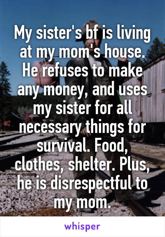 My sister's bf is living at my mom's house. He refuses to make any money, and uses my sister for all necessary things for survival. Food, clothes, shelter. Plus, he is disrespectful to my mom.