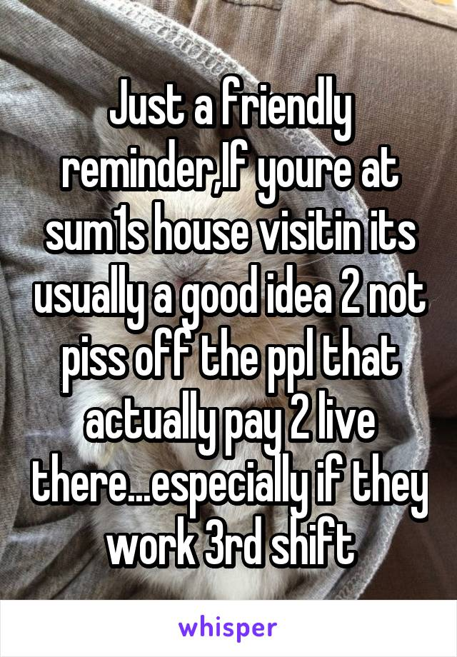 Just a friendly reminder,If youre at sum1s house visitin its usually a good idea 2 not piss off the ppl that actually pay 2 live there...especially if they work 3rd shift