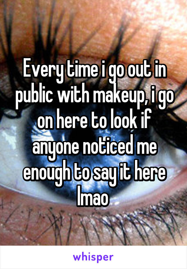 Every time i go out in public with makeup, i go on here to look if anyone noticed me enough to say it here lmao