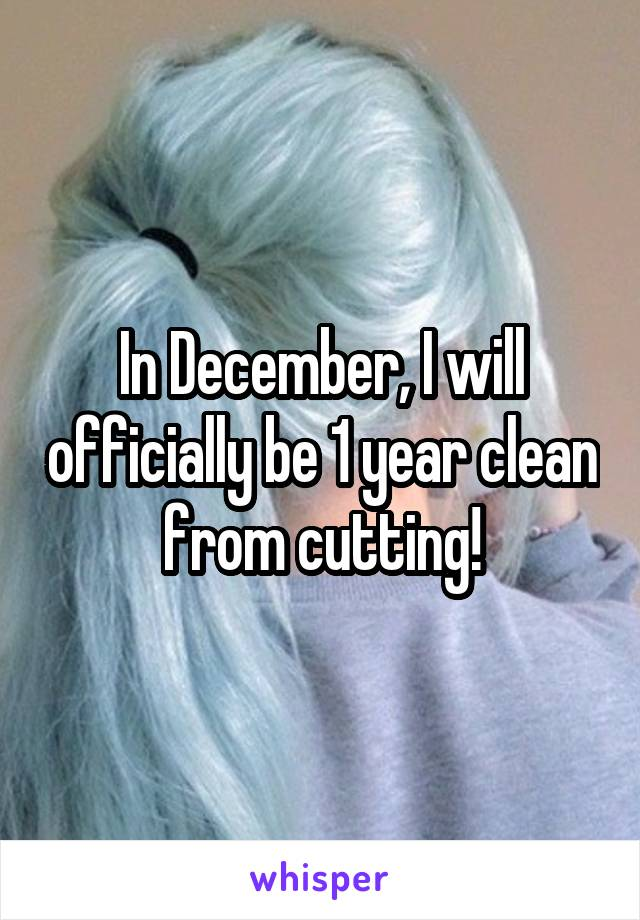 In December, I will officially be 1 year clean from cutting!