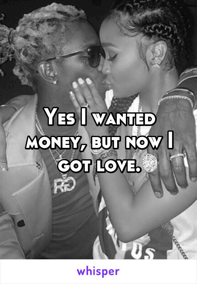 Yes I wanted money, but now I got love.