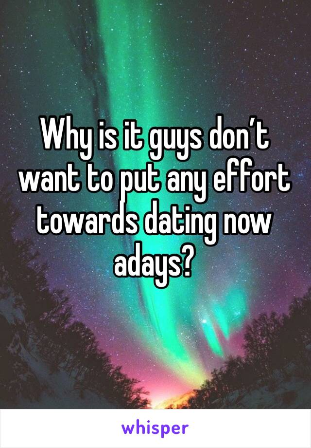 Why is it guys don't want to put any effort towards dating now adays?