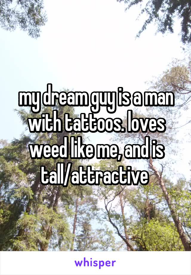 my dream guy is a man with tattoos. loves weed like me, and is tall/attractive