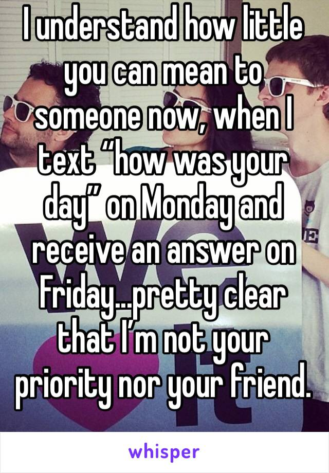 """I understand how little you can mean to someone now, when I text """"how was your day"""" on Monday and receive an answer on Friday...pretty clear that I'm not your priority nor your friend."""