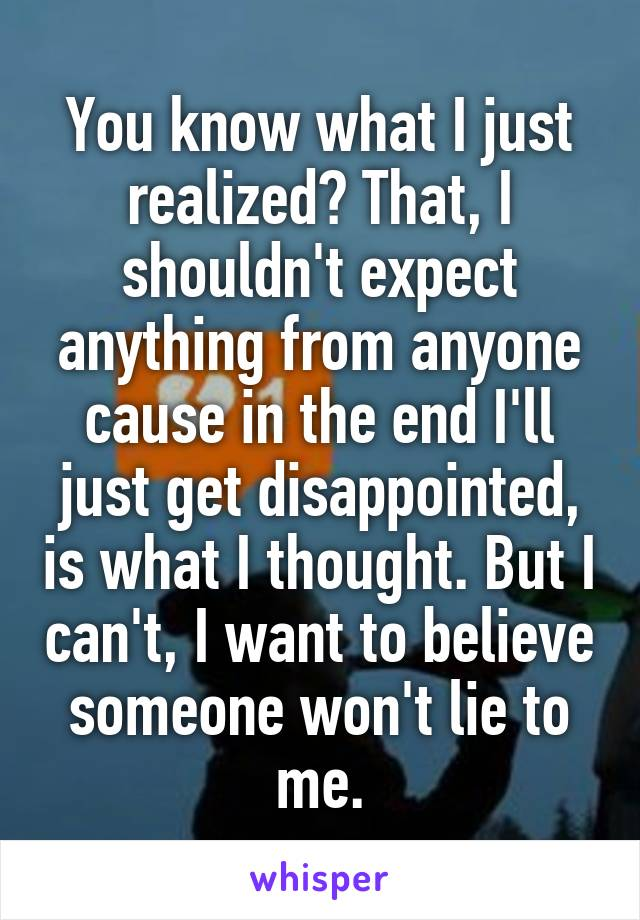 You know what I just realized? That, I shouldn't expect anything from anyone cause in the end I'll just get disappointed, is what I thought. But I can't, I want to believe someone won't lie to me.