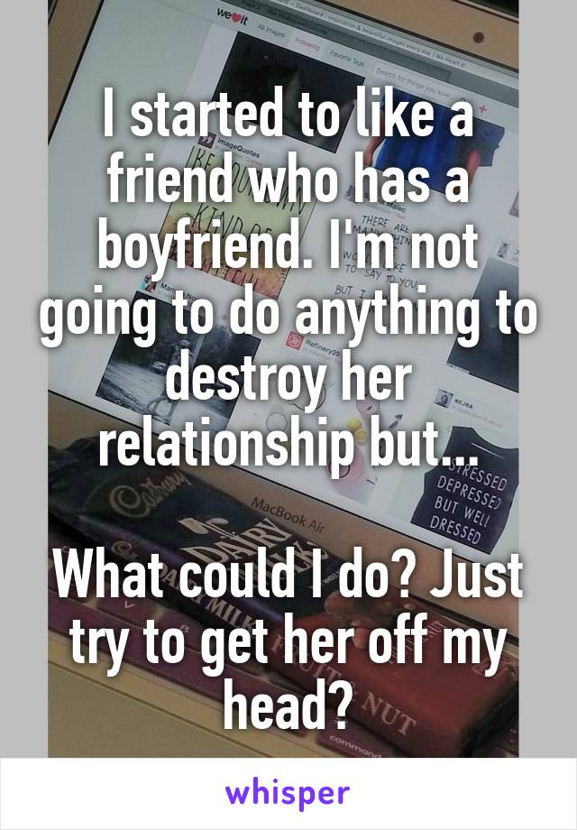 I started to like a friend who has a boyfriend. I'm not going to do anything to destroy her relationship but...  What could I do? Just try to get her off my head?