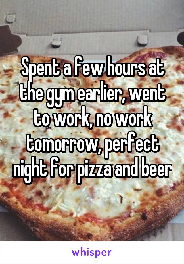 Spent a few hours at the gym earlier, went to work, no work tomorrow, perfect night for pizza and beer