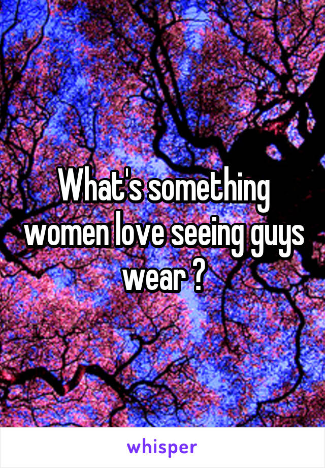 What's something women love seeing guys wear ?
