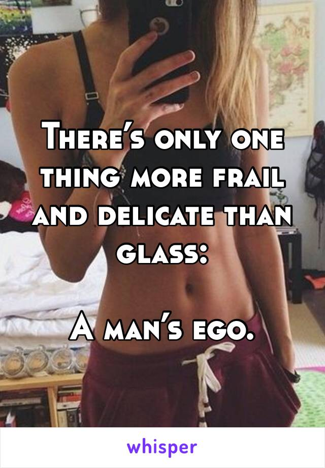 There's only one thing more frail and delicate than glass:  A man's ego.