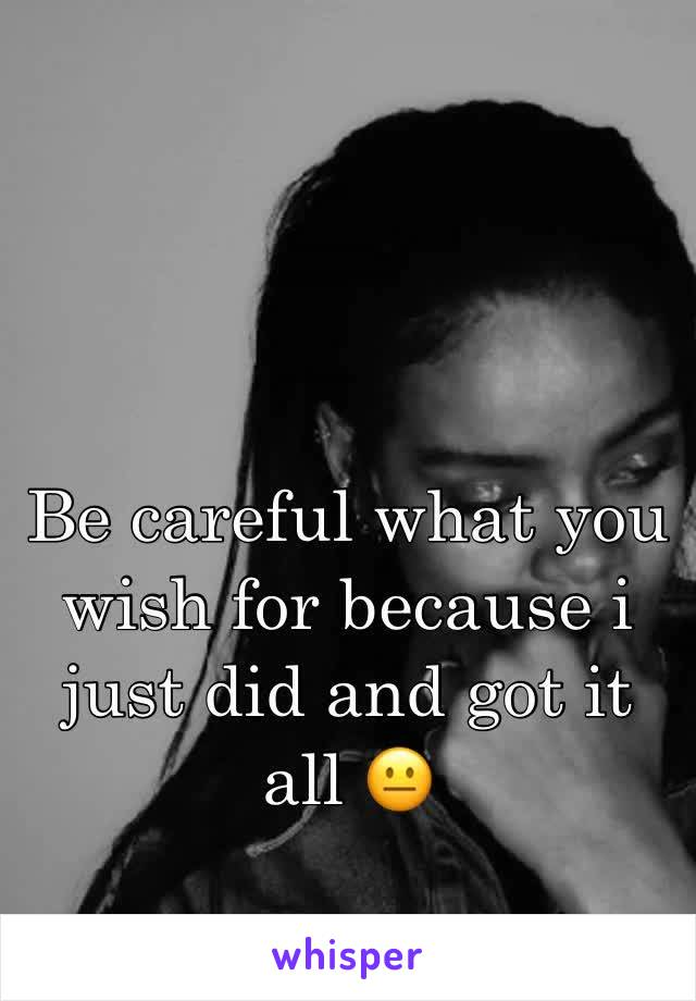 Be careful what you wish for because i just did and got it all 😐