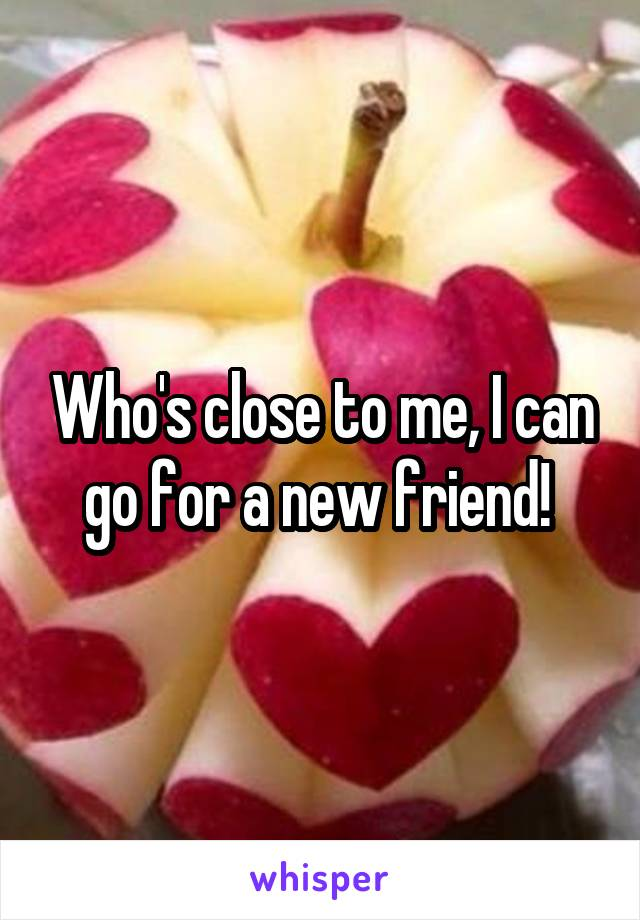 Who's close to me, I can go for a new friend!