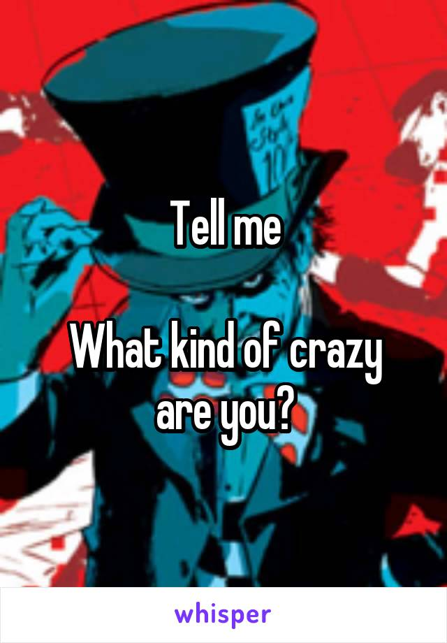 Tell me  What kind of crazy are you?