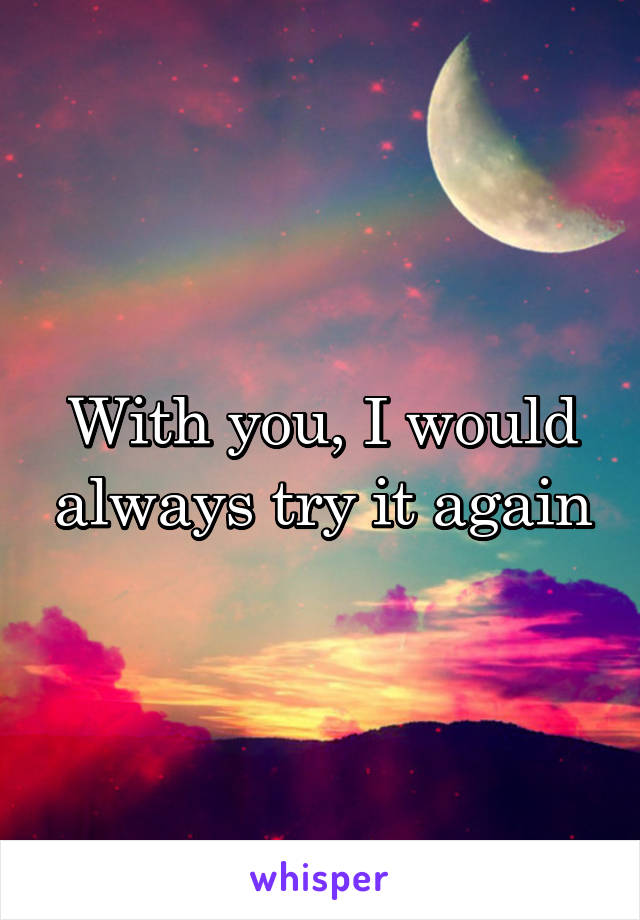 With you, I would always try it again