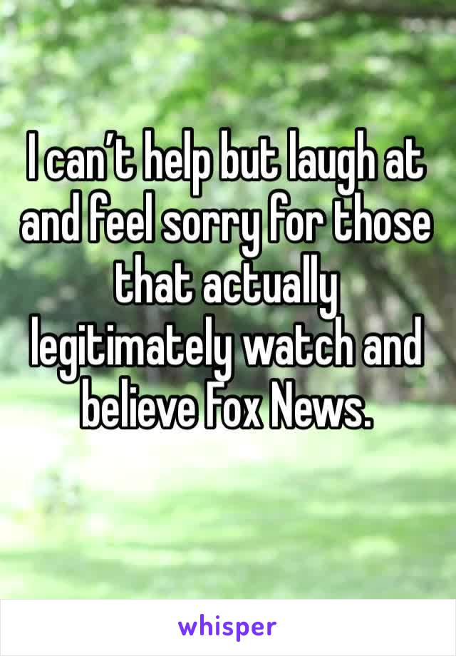 I can't help but laugh at and feel sorry for those that actually legitimately watch and believe Fox News.