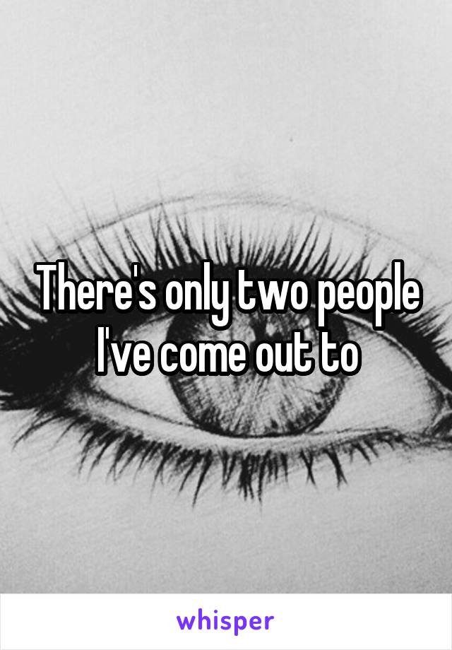 There's only two people I've come out to