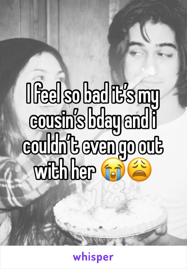 I feel so bad it's my cousin's bday and i couldn't even go out with her 😭😩