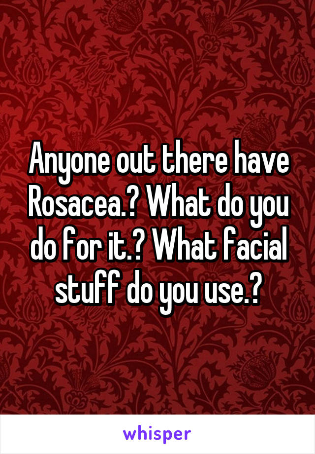 Anyone out there have Rosacea.? What do you do for it.? What facial stuff do you use.?