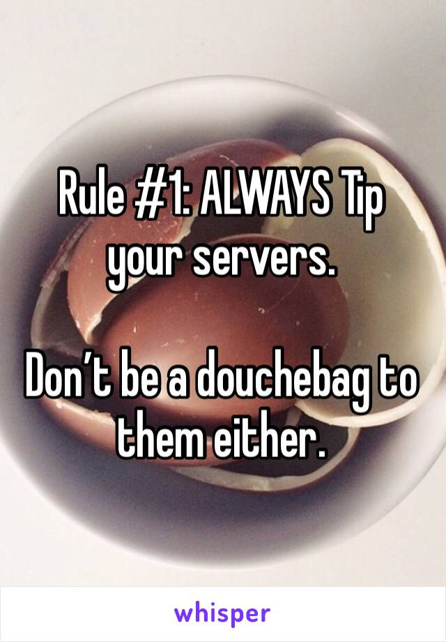 Rule #1: ALWAYS Tip your servers.   Don't be a douchebag to them either.