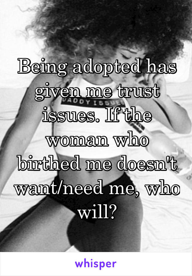 Being adopted has given me trust issues. If the woman who birthed me doesn't want/need me, who will?