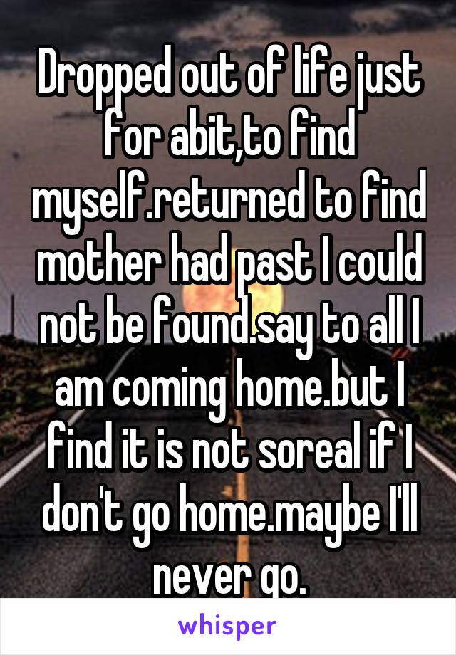 Dropped out of life just for abit,to find myself.returned to find mother had past I could not be found.say to all I am coming home.but I find it is not soreal if I don't go home.maybe I'll never go.