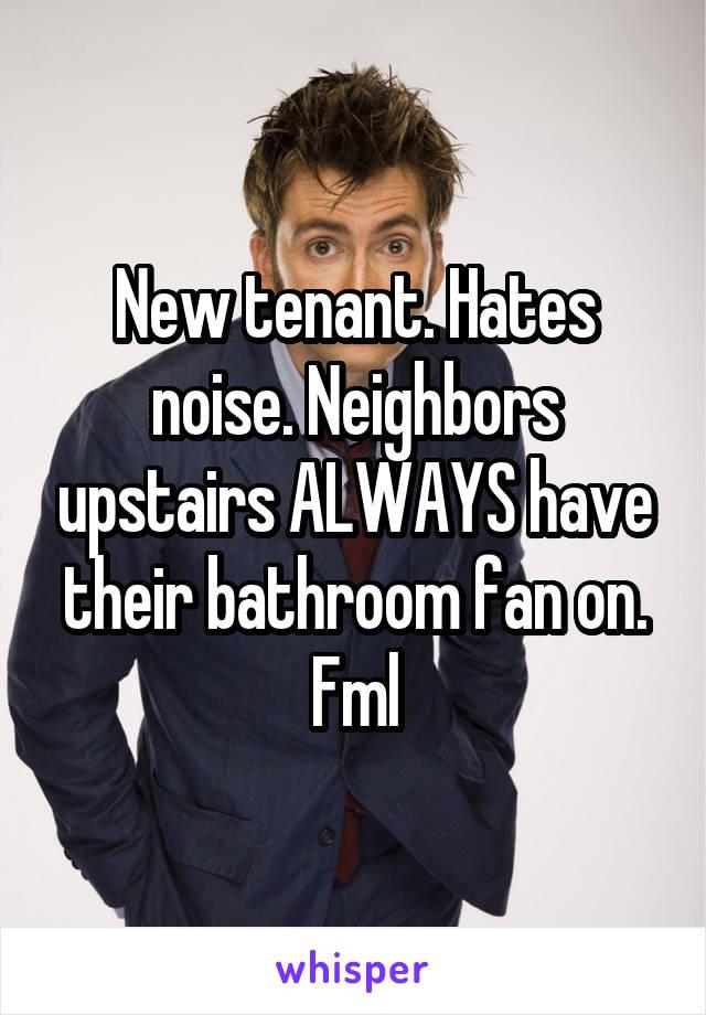 New tenant. Hates noise. Neighbors upstairs ALWAYS have their bathroom fan on. Fml