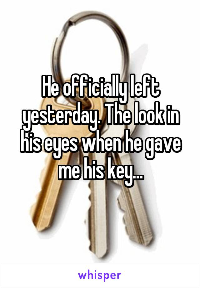 He officially left yesterday. The look in his eyes when he gave me his key...
